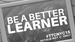 Be A Better Learner – Part Three at #TTCNYC15